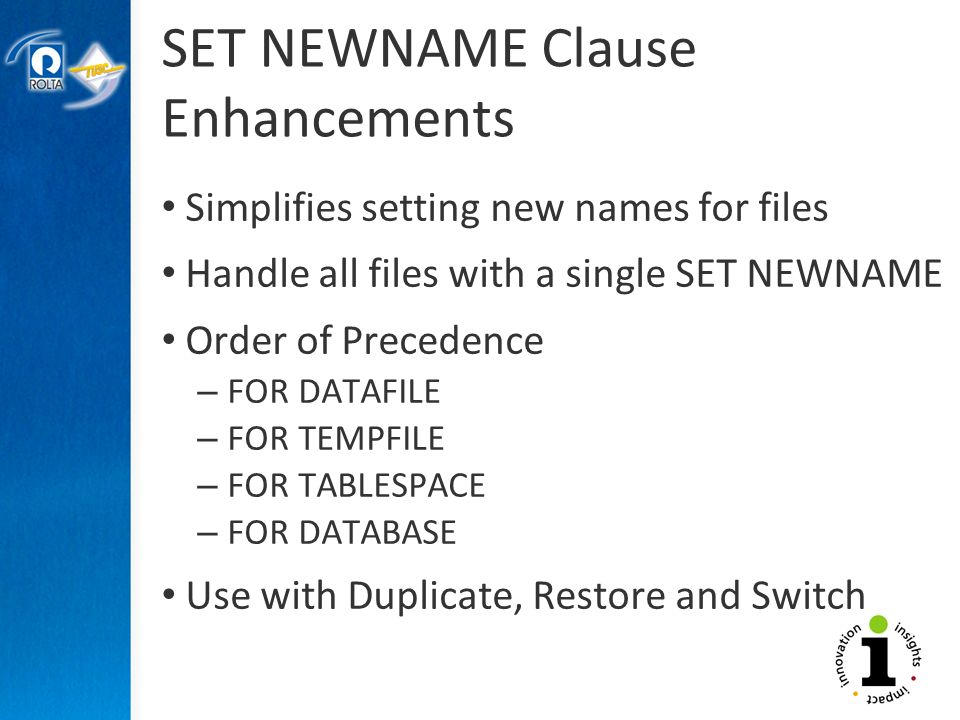 SET NEWNAME Clause Enhancements Simplifies setting new names for files Handle all files with a single SET NEWNAME Order of Precedence – FOR DATAFILE – FOR TEMPFILE – FOR TABLESPACE – FOR DATABASE Use with Duplicate, Restore and Switch