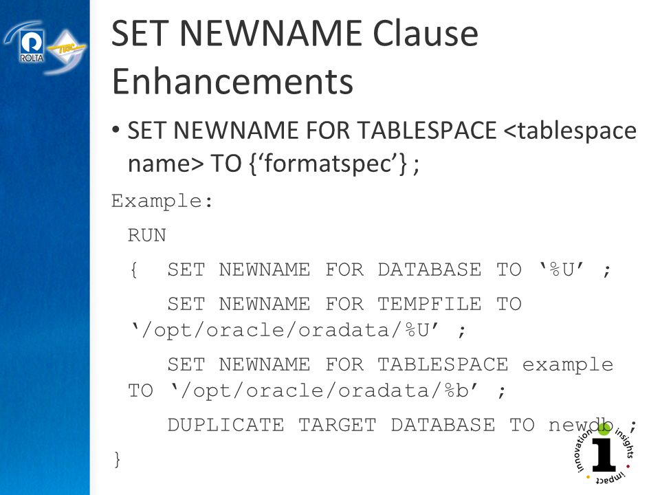 SET NEWNAME Clause Enhancements SET NEWNAME FOR TABLESPACE TO {formatspec} ; Example: RUN { SET NEWNAME FOR DATABASE TO %U ; SET NEWNAME FOR TEMPFILE TO /opt/oracle/oradata/%U ; SET NEWNAME FOR TABLESPACE example TO /opt/oracle/oradata/%b ; DUPLICATE TARGET DATABASE TO newdb ; }