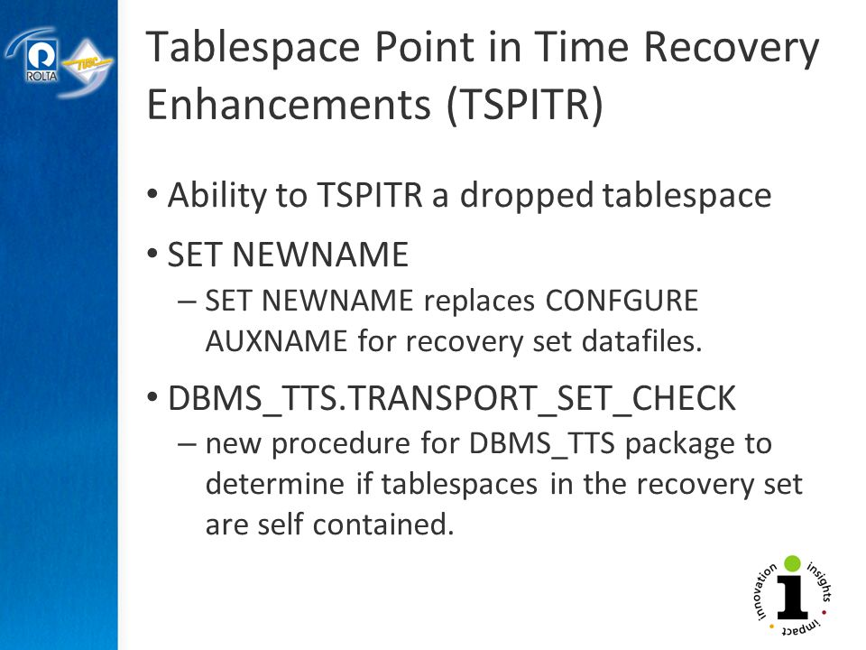 Tablespace Point in Time Recovery Enhancements (TSPITR) Ability to TSPITR a dropped tablespace SET NEWNAME – SET NEWNAME replaces CONFGURE AUXNAME for recovery set datafiles.