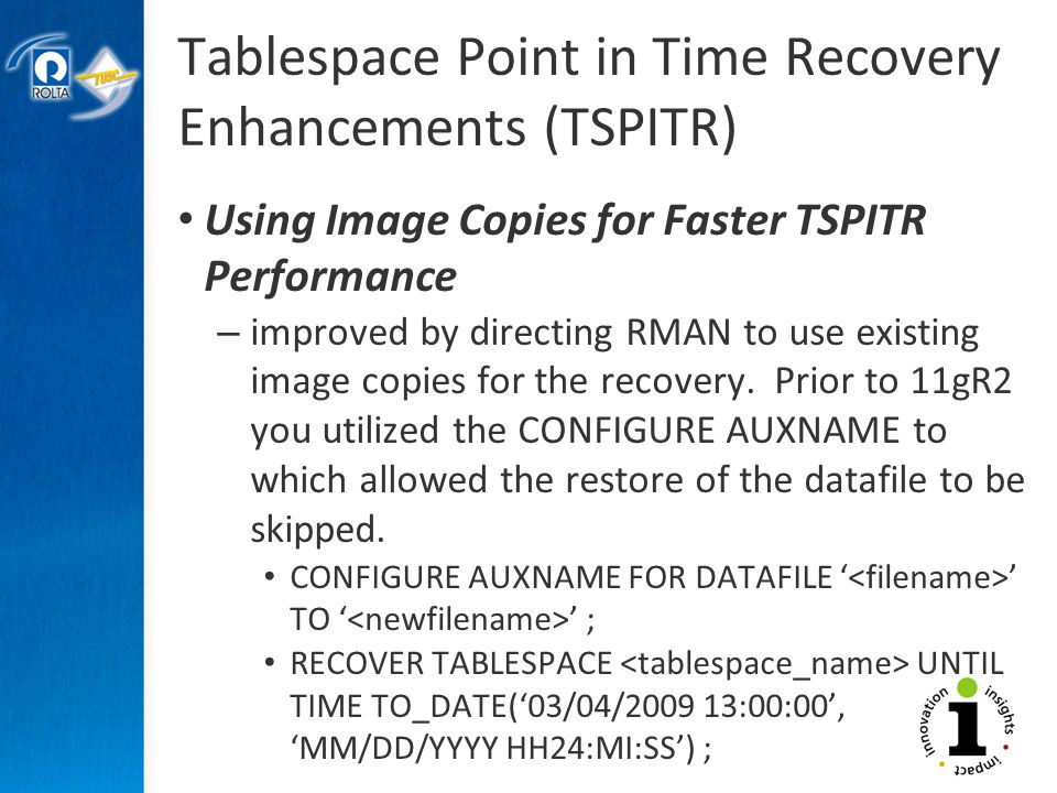 Tablespace Point in Time Recovery Enhancements (TSPITR) Using Image Copies for Faster TSPITR Performance – improved by directing RMAN to use existing image copies for the recovery.