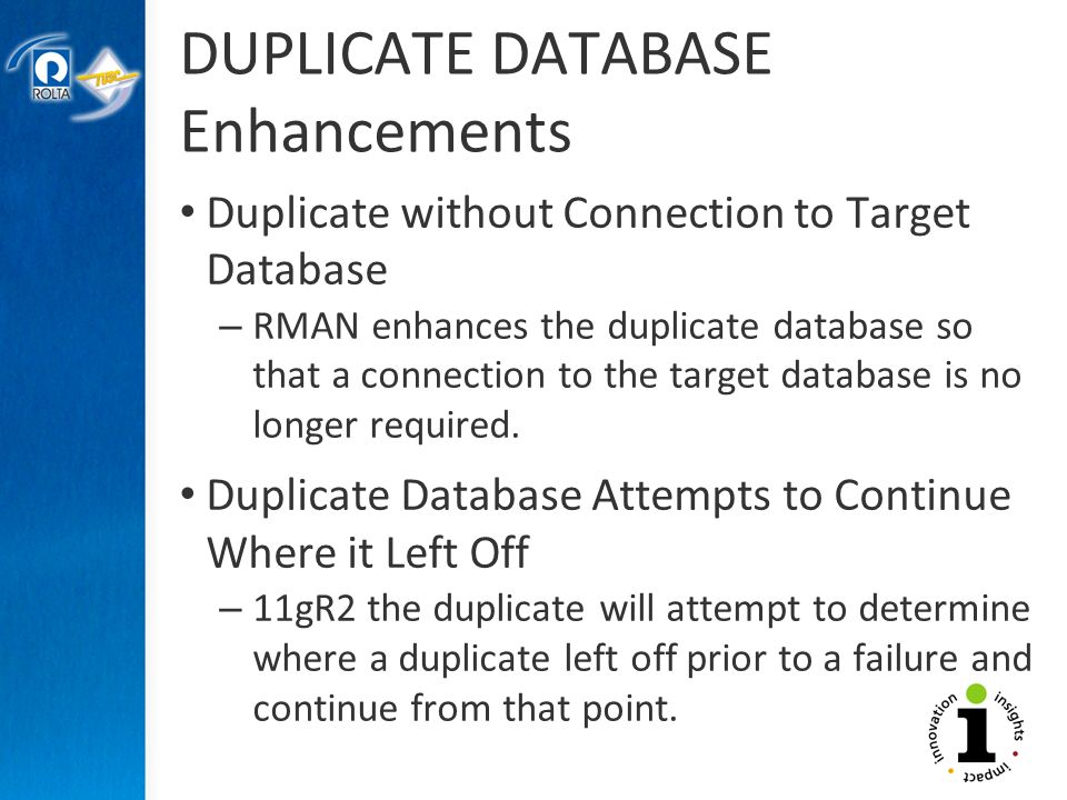 DUPLICATE DATABASE Enhancements Duplicate without Connection to Target Database – RMAN enhances the duplicate database so that a connection to the target database is no longer required.