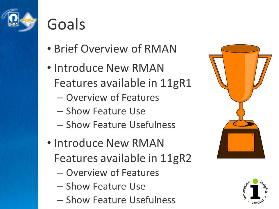 Goals Brief Overview of RMAN Introduce New RMAN Features available in 11gR1 – Overview of Features – Show Feature Use – Show Feature Usefulness Introduce New RMAN Features available in 11gR2 – Overview of Features – Show Feature Use – Show Feature Usefulness
