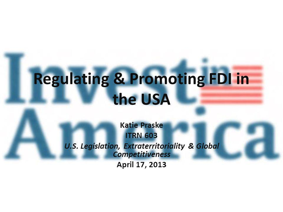Regulating & Promoting FDI in the USA Katie Praske ITRN 603 U.S.