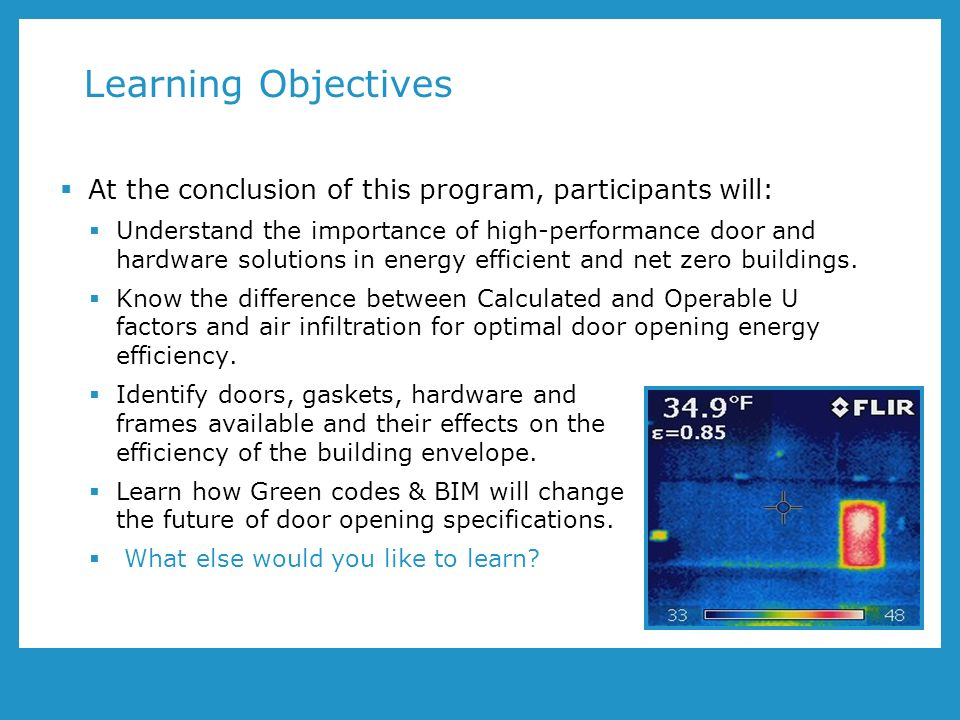 Learning Objectives At the conclusion of this program, participants will: Understand the importance of high-performance door and hardware solutions in energy efficient and net zero buildings.