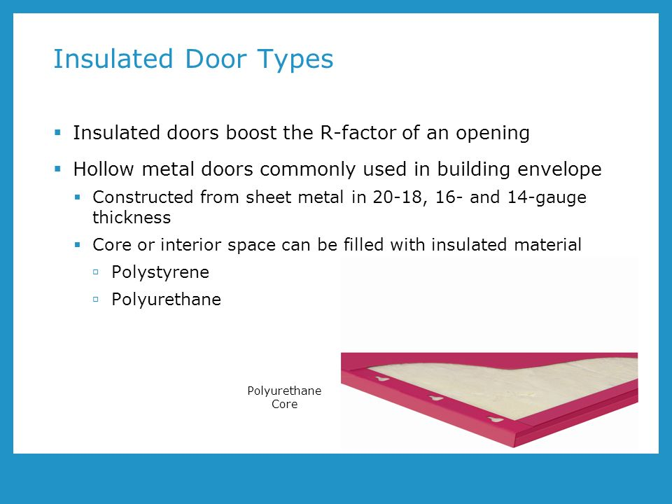 Insulated Door Types Insulated doors boost the R-factor of an opening Hollow metal doors commonly used in building envelope Constructed from sheet metal in 20-18, 16- and 14-gauge thickness Core or interior space can be filled with insulated material Polystyrene Polyurethane Polyurethane Core