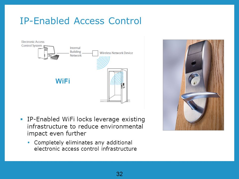 32 IP-Enabled Access Control IP-Enabled WiFi locks leverage existing infrastructure to reduce environmental impact even further Completely eliminates any additional electronic access control infrastructure WiFi