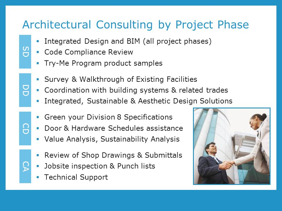 Architectural Consulting by Project Phase Integrated Design and BIM (all project phases) Code Compliance Review Try-Me Program product samples Survey & Walkthrough of Existing Facilities Coordination with building systems & related trades Integrated, Sustainable & Aesthetic Design Solutions Green your Division 8 Specifications Door & Hardware Schedules assistance Value Analysis, Sustainability Analysis Review of Shop Drawings & Submittals Jobsite inspection & Punch lists Technical Support DD CD CA SD