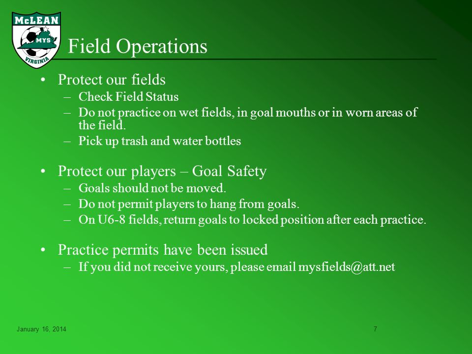 January 16, 20147 Field Operations Protect our fields –Check Field Status –Do not practice on wet fields, in goal mouths or in worn areas of the field.