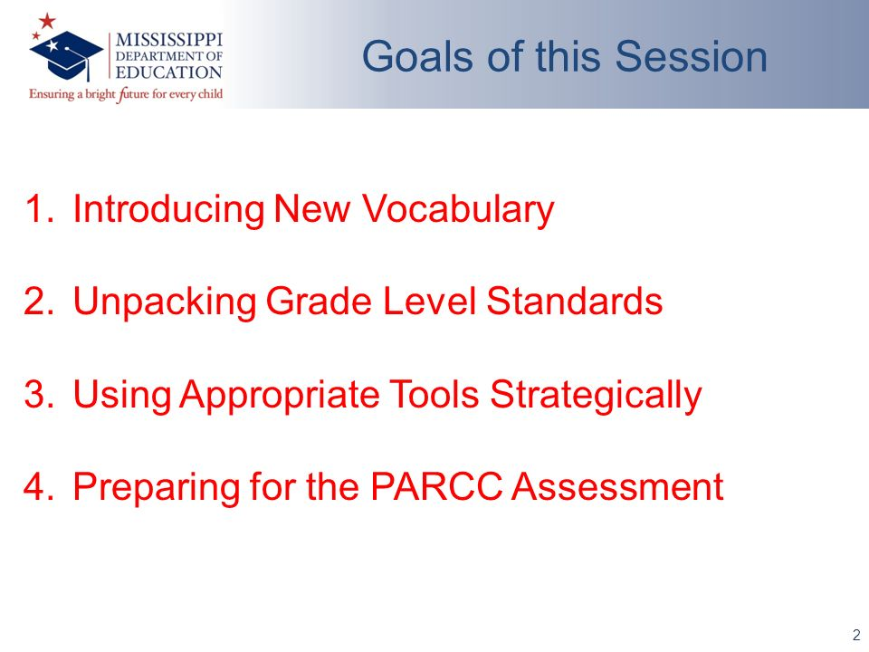 1.Introducing New Vocabulary 2.Unpacking Grade Level Standards 3.Using Appropriate Tools Strategically 4.Preparing for the PARCC Assessment 2 Goals of this Session