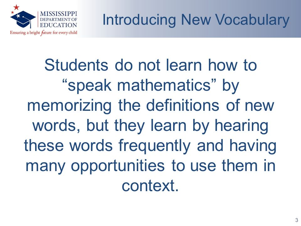 3 Introducing New Vocabulary Students do not learn how to speak mathematics by memorizing the definitions of new words, but they learn by hearing these words frequently and having many opportunities to use them in context.