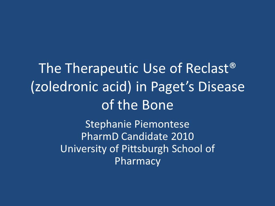 The Therapeutic Use of Reclast® (zoledronic acid) in Pagets Disease of the Bone Stephanie Piemontese PharmD Candidate 2010 University of Pittsburgh School of Pharmacy