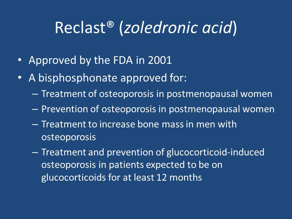 Reclast® (zoledronic acid) Approved by the FDA in 2001 A bisphosphonate approved for: – Treatment of osteoporosis in postmenopausal women – Prevention of osteoporosis in postmenopausal women – Treatment to increase bone mass in men with osteoporosis – Treatment and prevention of glucocorticoid-induced osteoporosis in patients expected to be on glucocorticoids for at least 12 months