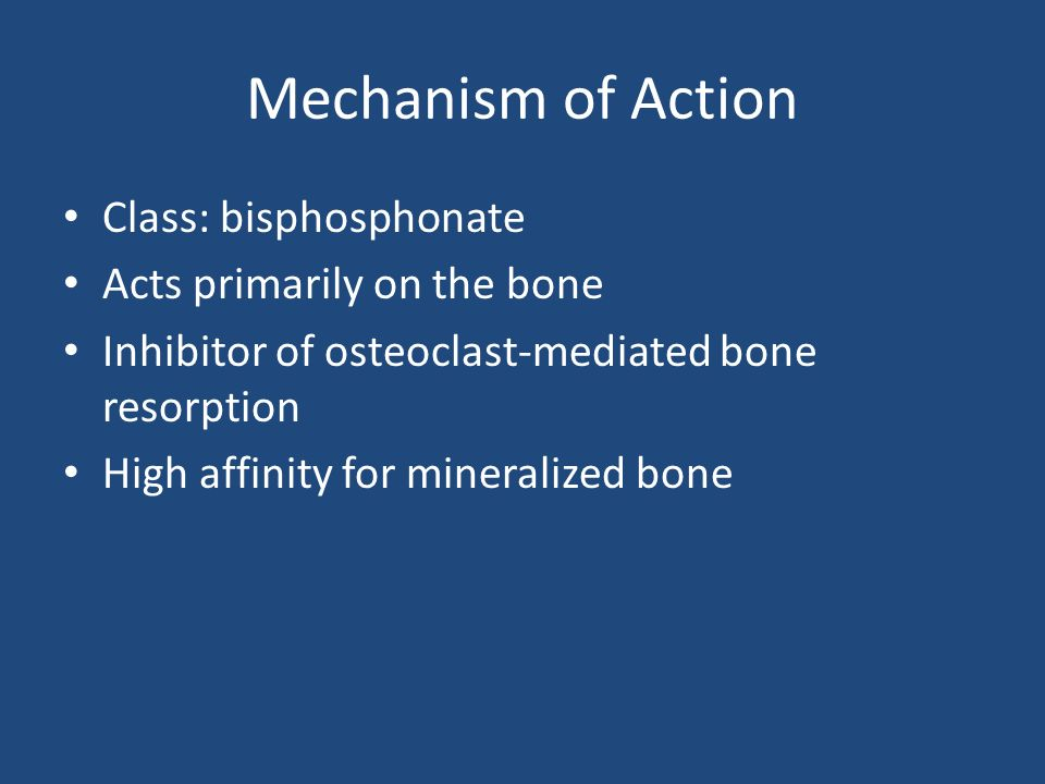 Mechanism of Action Class: bisphosphonate Acts primarily on the bone Inhibitor of osteoclast-mediated bone resorption High affinity for mineralized bone