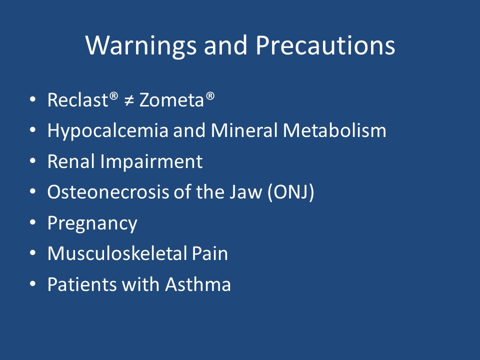 Warnings and Precautions Reclast® Zometa® Hypocalcemia and Mineral Metabolism Renal Impairment Osteonecrosis of the Jaw (ONJ) Pregnancy Musculoskeletal Pain Patients with Asthma
