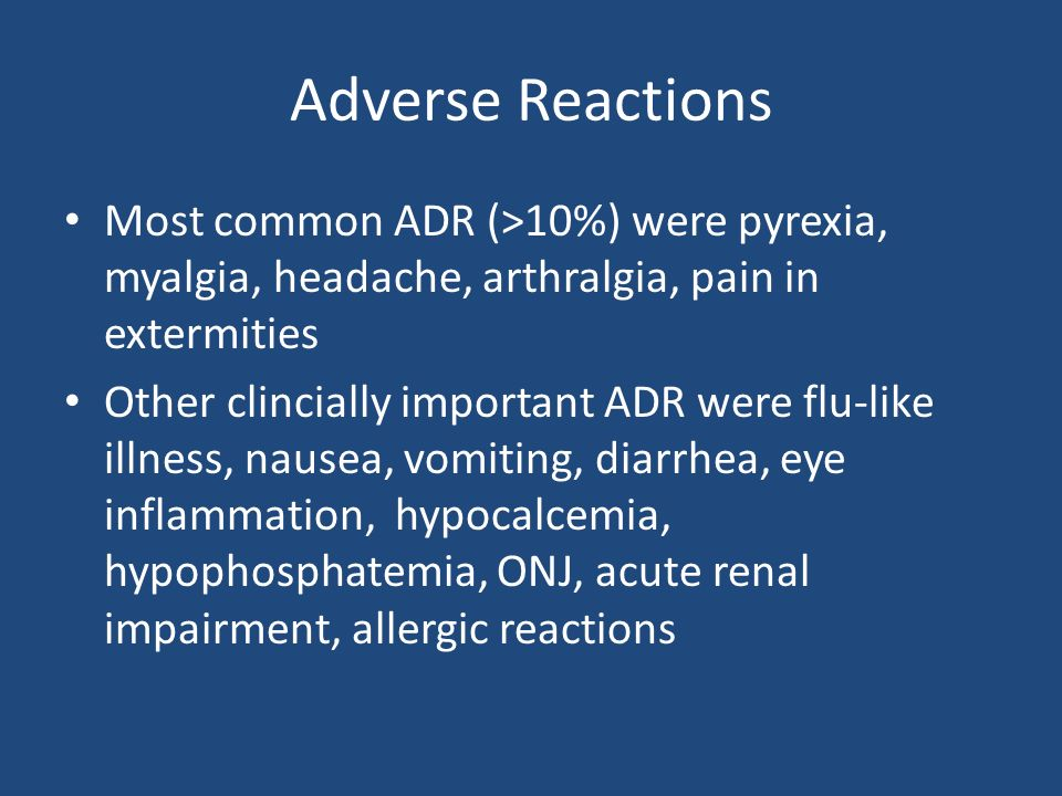 Adverse Reactions Most common ADR (>10%) were pyrexia, myalgia, headache, arthralgia, pain in extermities Other clincially important ADR were flu-like illness, nausea, vomiting, diarrhea, eye inflammation, hypocalcemia, hypophosphatemia, ONJ, acute renal impairment, allergic reactions