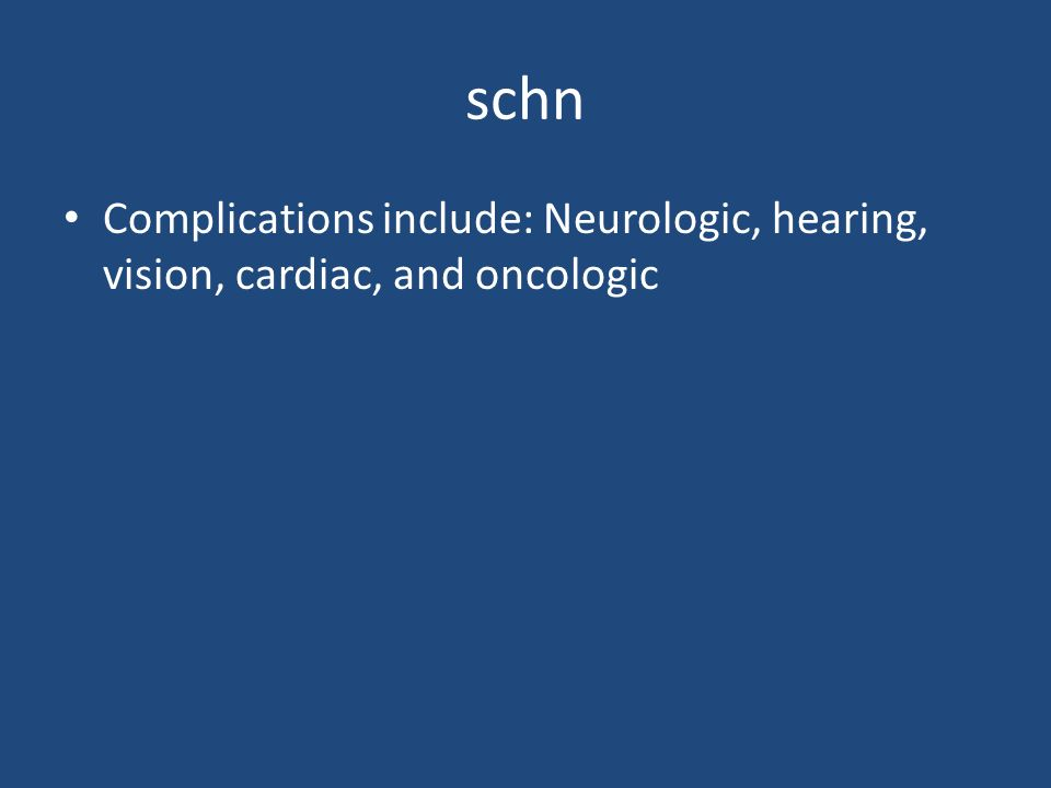 schn Complications include: Neurologic, hearing, vision, cardiac, and oncologic