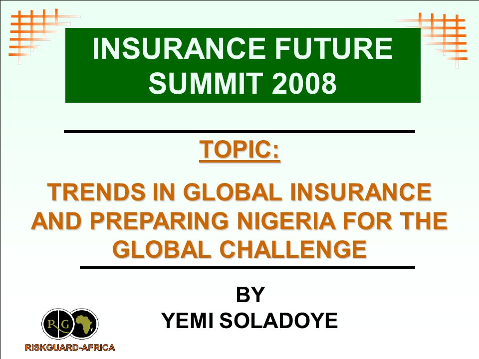 TOPIC: TRENDS IN GLOBAL INSURANCE AND PREPARING NIGERIA FOR THE GLOBAL CHALLENGE INSURANCE FUTURE SUMMIT 2008 BY YEMI SOLADOYE