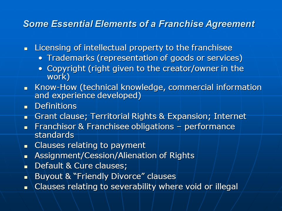 Some Essential Elements of a Franchise Agreement Licensing of intellectual property to the franchisee Licensing of intellectual property to the franchisee Trademarks (representation of goods or services)Trademarks (representation of goods or services) Copyright (right given to the creator/owner in the work)Copyright (right given to the creator/owner in the work) Know-How (technical knowledge, commercial information and experience developed) Know-How (technical knowledge, commercial information and experience developed) Definitions Definitions Grant clause; Territorial Rights & Expansion; Internet Grant clause; Territorial Rights & Expansion; Internet Franchisor & Franchisee obligations – performance standards Franchisor & Franchisee obligations – performance standards Clauses relating to payment Clauses relating to payment Assignment/Cession/Alienation of Rights Assignment/Cession/Alienation of Rights Default & Cure clauses; Default & Cure clauses; Buyout & Friendly Divorce clauses Buyout & Friendly Divorce clauses Clauses relating to severability where void or illegal Clauses relating to severability where void or illegal