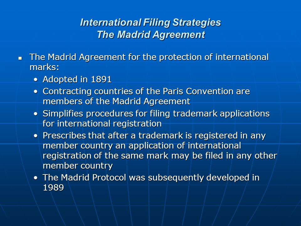 International Filing Strategies The Madrid Agreement The Madrid Agreement for the protection of international marks: The Madrid Agreement for the protection of international marks: Adopted in 1891Adopted in 1891 Contracting countries of the Paris Convention are members of the Madrid AgreementContracting countries of the Paris Convention are members of the Madrid Agreement Simplifies procedures for filing trademark applications for international registrationSimplifies procedures for filing trademark applications for international registration Prescribes that after a trademark is registered in any member country an application of international registration of the same mark may be filed in any other member countryPrescribes that after a trademark is registered in any member country an application of international registration of the same mark may be filed in any other member country The Madrid Protocol was subsequently developed in 1989The Madrid Protocol was subsequently developed in 1989