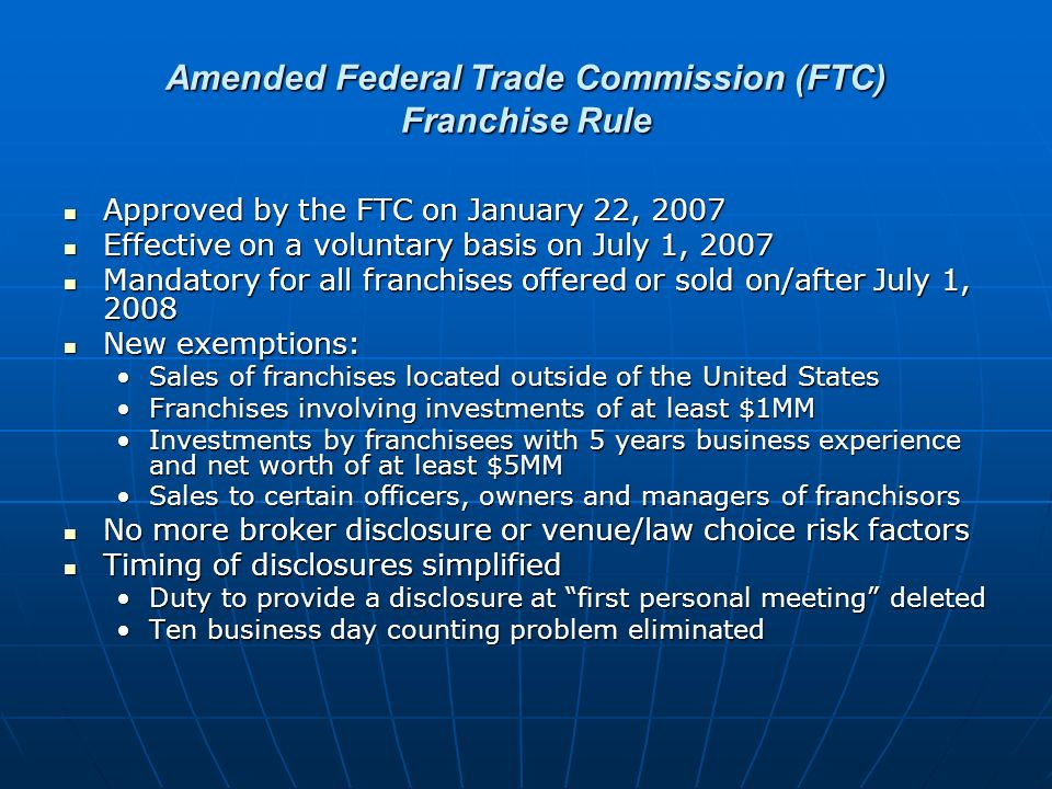 Amended Federal Trade Commission (FTC) Franchise Rule Approved by the FTC on January 22, 2007 Approved by the FTC on January 22, 2007 Effective on a voluntary basis on July 1, 2007 Effective on a voluntary basis on July 1, 2007 Mandatory for all franchises offered or sold on/after July 1, 2008 Mandatory for all franchises offered or sold on/after July 1, 2008 New exemptions: New exemptions: Sales of franchises located outside of the United StatesSales of franchises located outside of the United States Franchises involving investments of at least $1MMFranchises involving investments of at least $1MM Investments by franchisees with 5 years business experience and net worth of at least $5MMInvestments by franchisees with 5 years business experience and net worth of at least $5MM Sales to certain officers, owners and managers of franchisorsSales to certain officers, owners and managers of franchisors No more broker disclosure or venue/law choice risk factors No more broker disclosure or venue/law choice risk factors Timing of disclosures simplified Timing of disclosures simplified Duty to provide a disclosure at first personal meeting deletedDuty to provide a disclosure at first personal meeting deleted Ten business day counting problem eliminatedTen business day counting problem eliminated