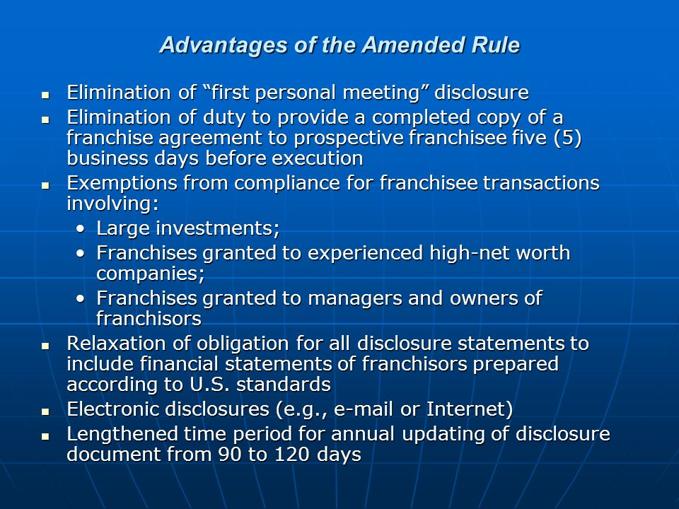 Advantages of the Amended Rule Elimination of first personal meeting disclosure Elimination of first personal meeting disclosure Elimination of duty to provide a completed copy of a franchise agreement to prospective franchisee five (5) business days before execution Elimination of duty to provide a completed copy of a franchise agreement to prospective franchisee five (5) business days before execution Exemptions from compliance for franchisee transactions involving: Exemptions from compliance for franchisee transactions involving: Large investments;Large investments; Franchises granted to experienced high-net worth companies;Franchises granted to experienced high-net worth companies; Franchises granted to managers and owners of franchisorsFranchises granted to managers and owners of franchisors Relaxation of obligation for all disclosure statements to include financial statements of franchisors prepared according to U.S.