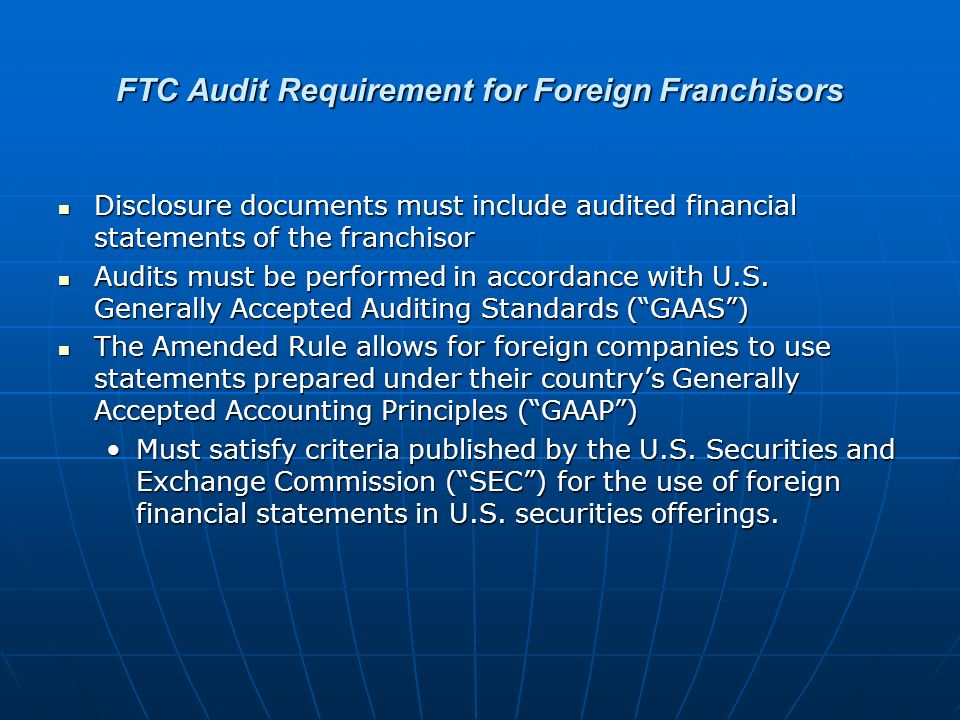 FTC Audit Requirement for Foreign Franchisors Disclosure documents must include audited financial statements of the franchisor Disclosure documents must include audited financial statements of the franchisor Audits must be performed in accordance with U.S.