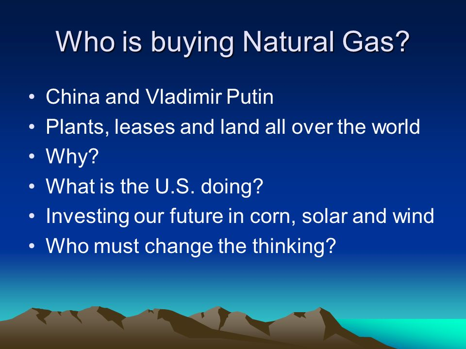 Who is buying Natural Gas. China and Vladimir Putin Plants, leases and land all over the world Why.