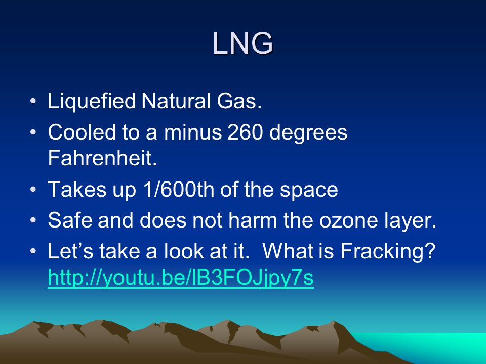 LNG Liquefied Natural Gas. Cooled to a minus 260 degrees Fahrenheit.