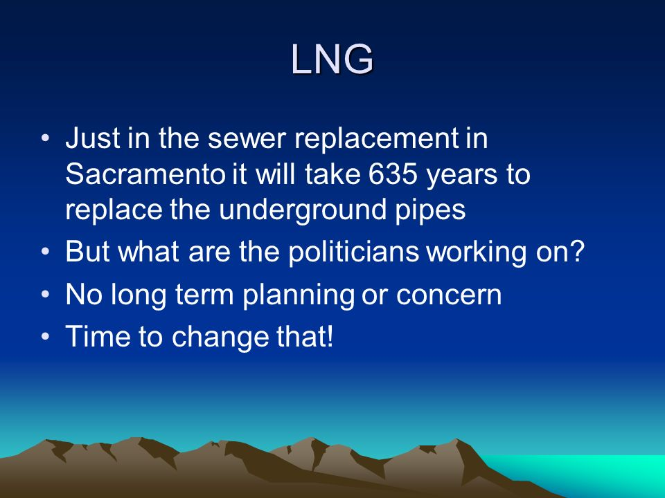LNG Just in the sewer replacement in Sacramento it will take 635 years to replace the underground pipes But what are the politicians working on.