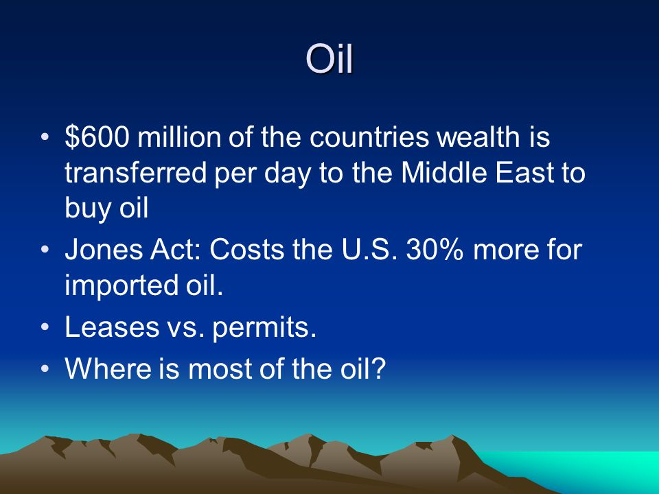 Oil $600 million of the countries wealth is transferred per day to the Middle East to buy oil Jones Act: Costs the U.S.
