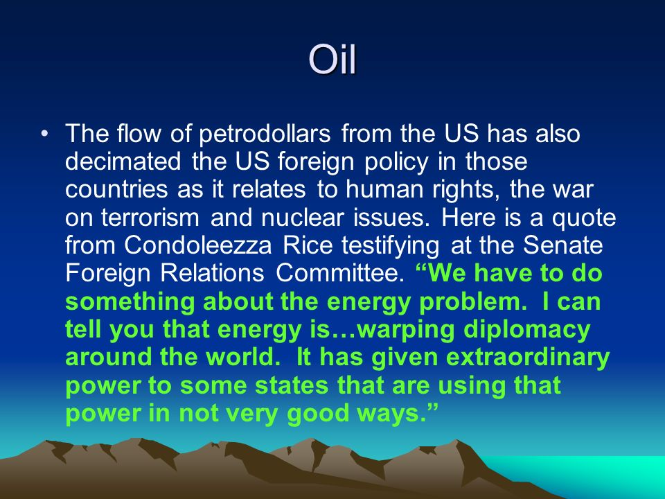 Oil The flow of petrodollars from the US has also decimated the US foreign policy in those countries as it relates to human rights, the war on terrorism and nuclear issues.