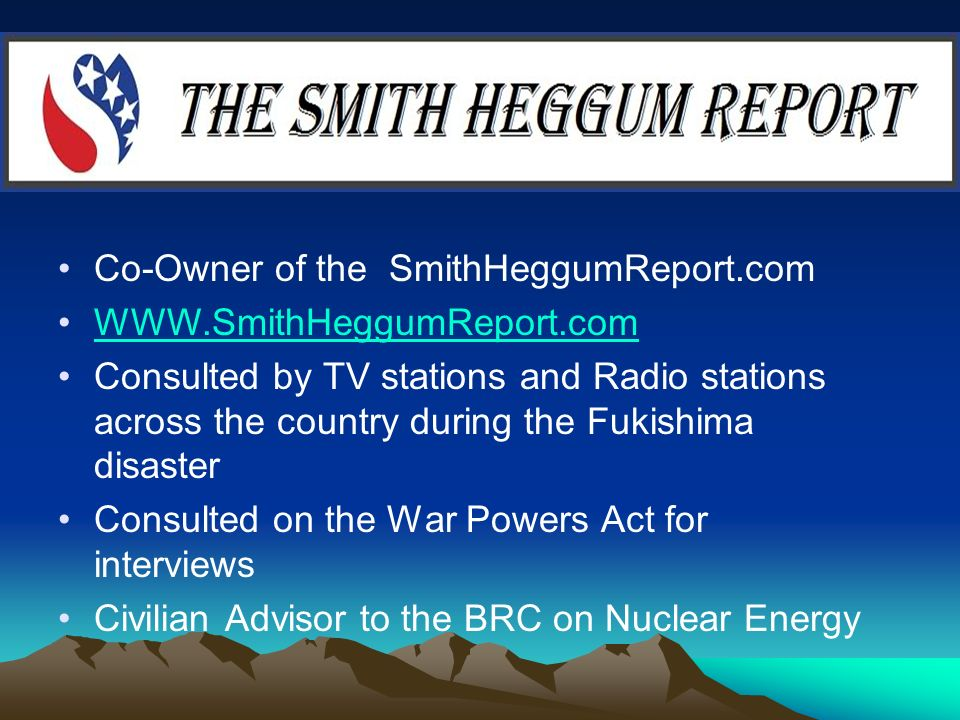 Co-Owner of the SmithHeggumReport.com   Consulted by TV stations and Radio stations across the country during the Fukishima disaster Consulted on the War Powers Act for interviews Civilian Advisor to the BRC on Nuclear Energy