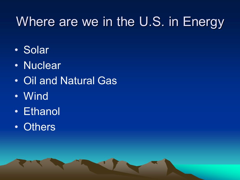 Where are we in the U.S. in Energy Solar Nuclear Oil and Natural Gas Wind Ethanol Others