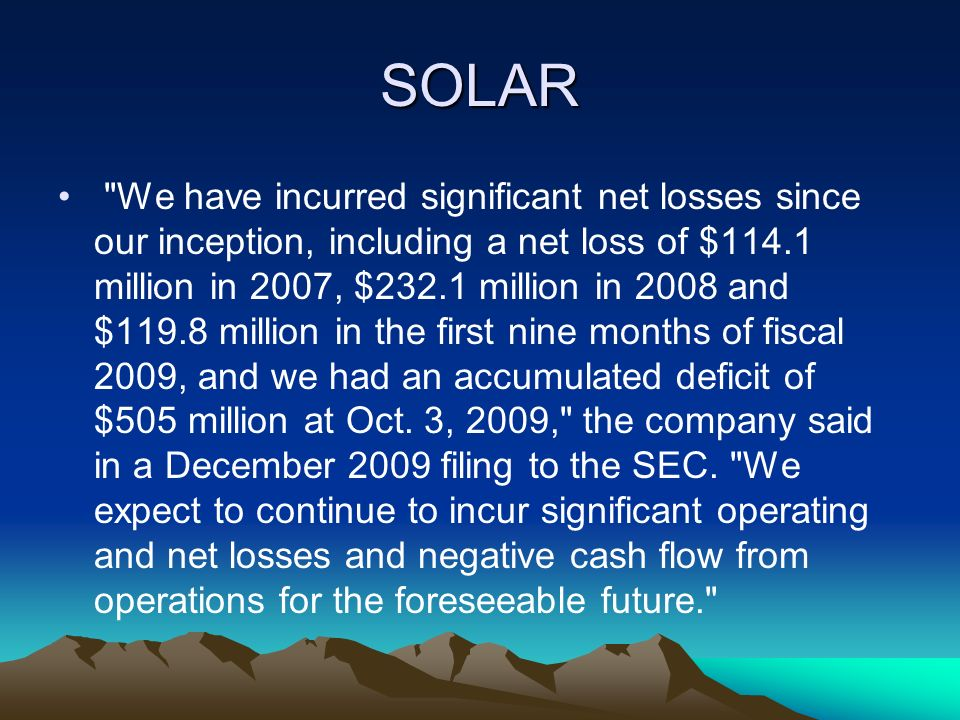 SOLAR We have incurred significant net losses since our inception, including a net loss of $114.1 million in 2007, $232.1 million in 2008 and $119.8 million in the first nine months of fiscal 2009, and we had an accumulated deficit of $505 million at Oct.