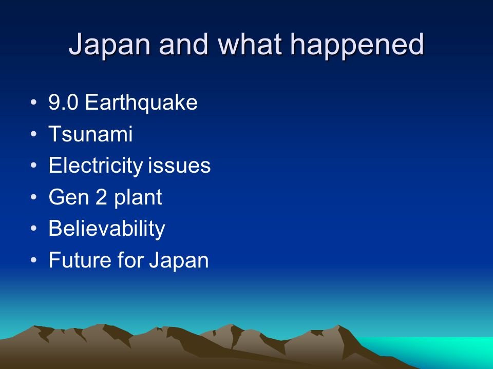 Japan and what happened 9.0 Earthquake Tsunami Electricity issues Gen 2 plant Believability Future for Japan
