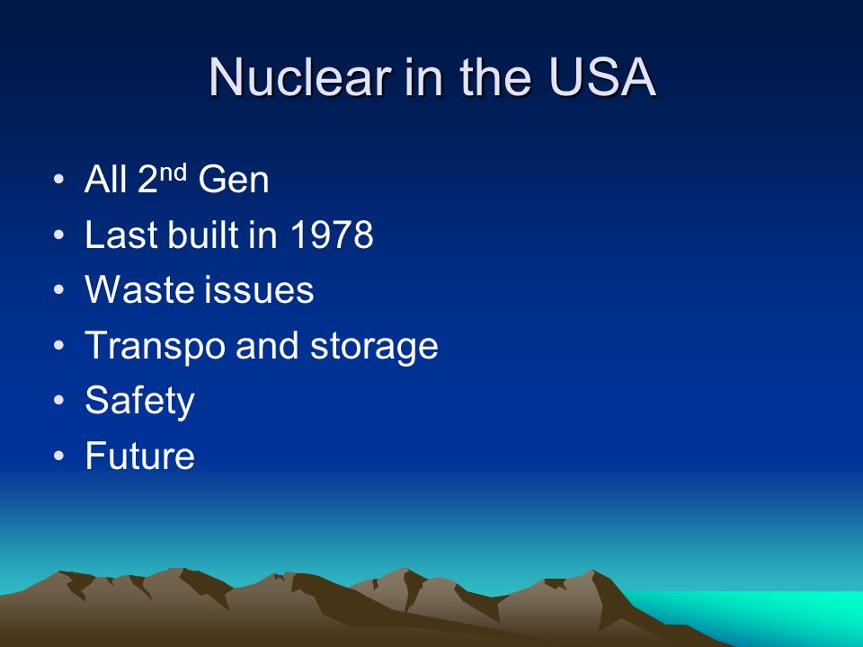 Nuclear in the USA All 2 nd Gen Last built in 1978 Waste issues Transpo and storage Safety Future
