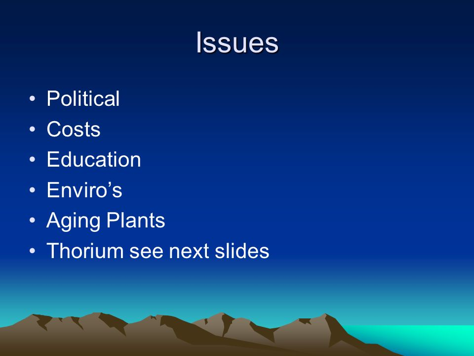 Issues Political Costs Education Enviros Aging Plants Thorium see next slides
