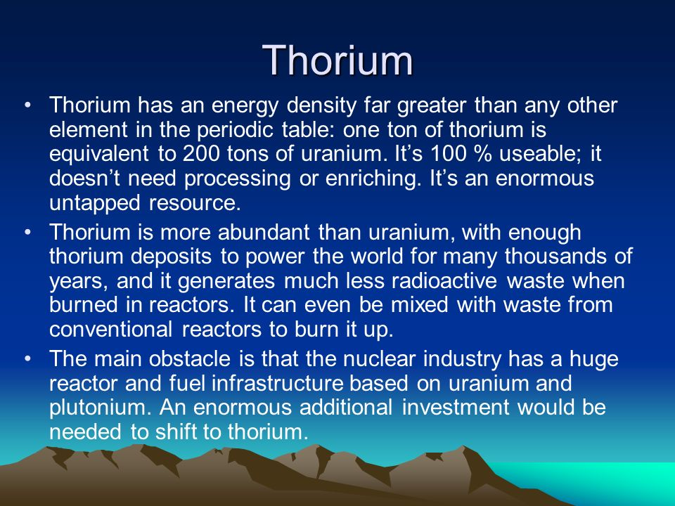 Thorium Thorium has an energy density far greater than any other element in the periodic table: one ton of thorium is equivalent to 200 tons of uranium.