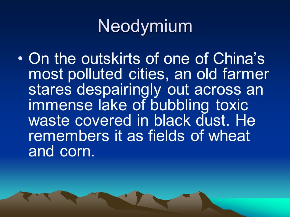 Neodymium On the outskirts of one of Chinas most polluted cities, an old farmer stares despairingly out across an immense lake of bubbling toxic waste covered in black dust.
