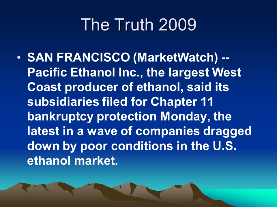 The Truth 2009 SAN FRANCISCO (MarketWatch) -- Pacific Ethanol Inc., the largest West Coast producer of ethanol, said its subsidiaries filed for Chapter 11 bankruptcy protection Monday, the latest in a wave of companies dragged down by poor conditions in the U.S.