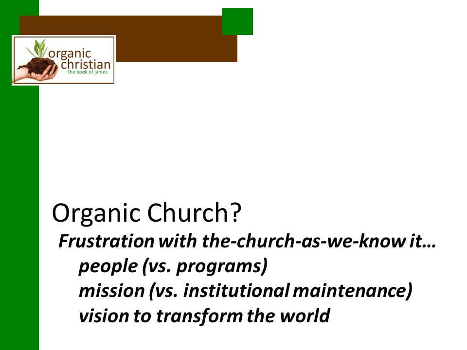 Organic Church. Frustration with the-church-as-we-know it… people (vs.