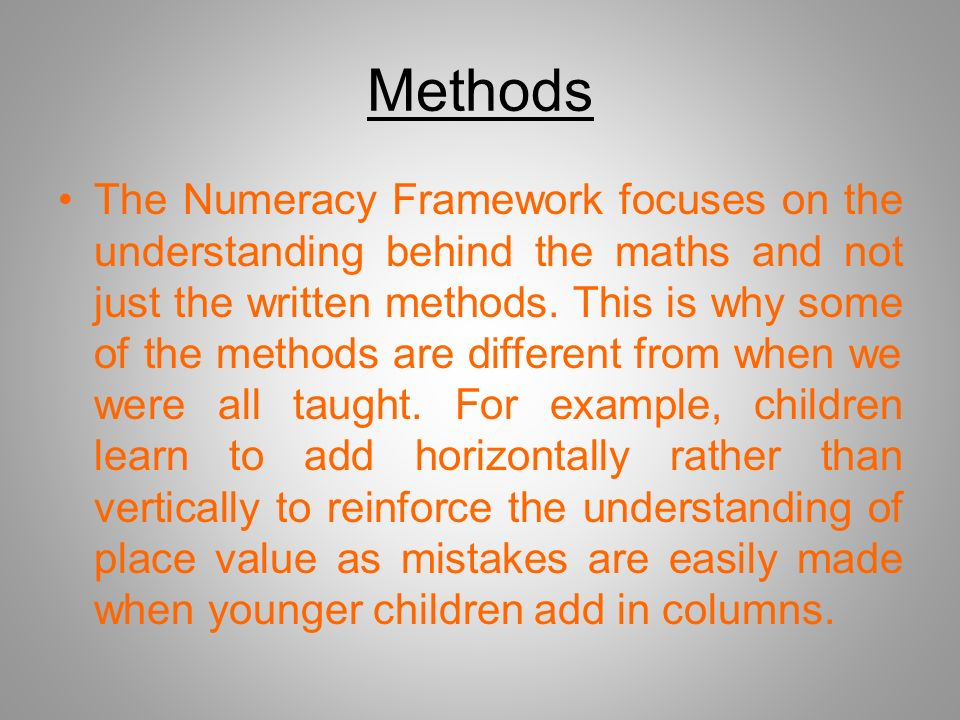Methods The Numeracy Framework focuses on the understanding behind the maths and not just the written methods.