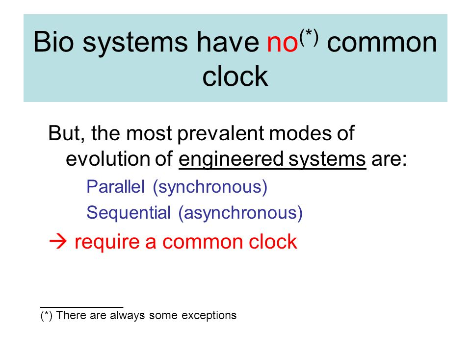 Bio systems have no (*) common clock But, the most prevalent modes of evolution of engineered systems are: Parallel (synchronous) Sequential (asynchronous) require a common clock _____________ (*) There are always some exceptions