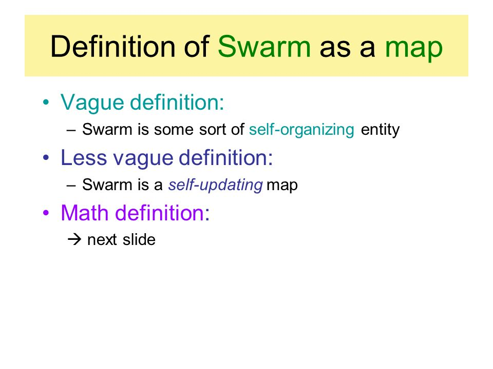 Definition of Swarm as a map Vague definition: –Swarm is some sort of self-organizing entity Less vague definition: –Swarm is a self-updating map Math definition: next slide