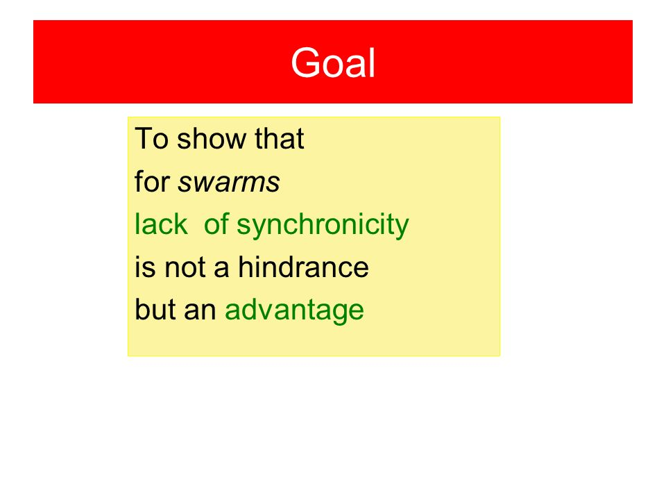 Goal To show that for swarms lack of synchronicity is not a hindrance but an advantage