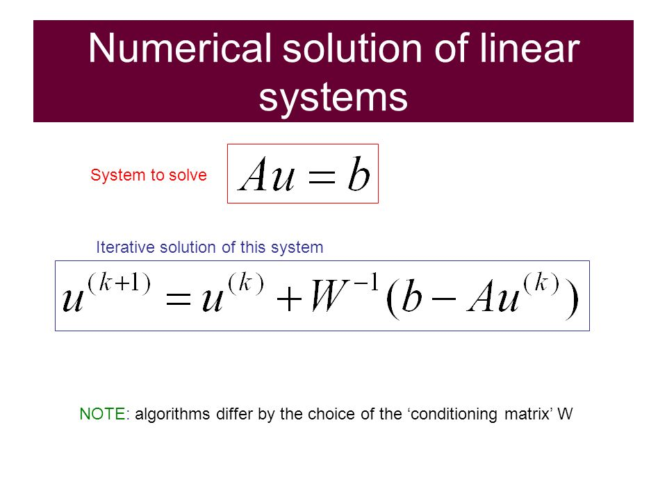 Numerical solution of linear systems System to solve Iterative solution of this system NOTE: algorithms differ by the choice of the conditioning matrix W