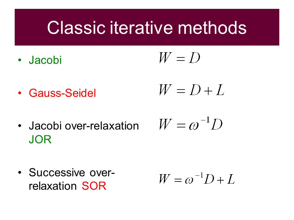 Classic iterative methods Jacobi Gauss-Seidel Jacobi over-relaxation JOR Successive over- relaxation SOR