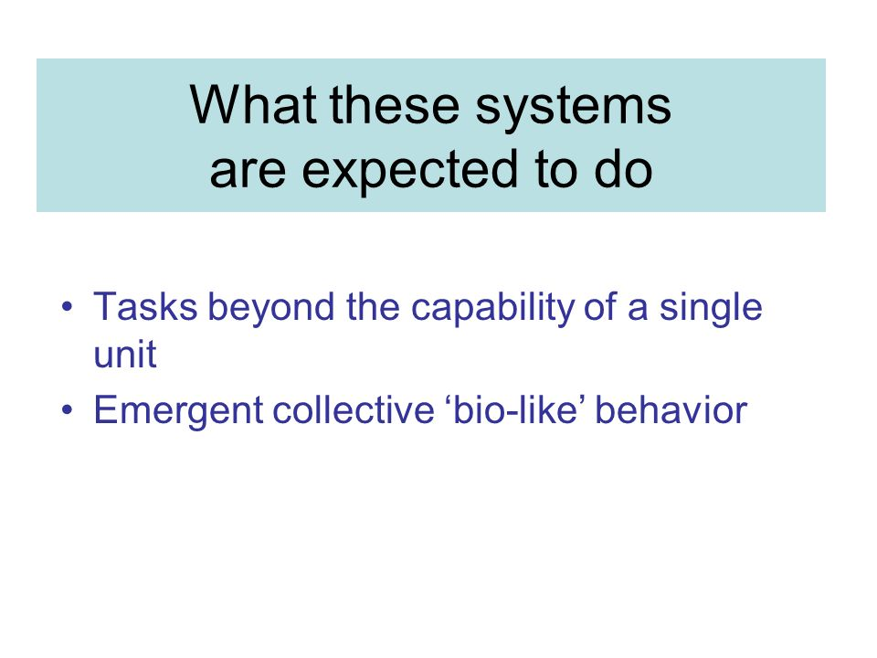 What these systems are expected to do Tasks beyond the capability of a single unit Emergent collective bio-like behavior