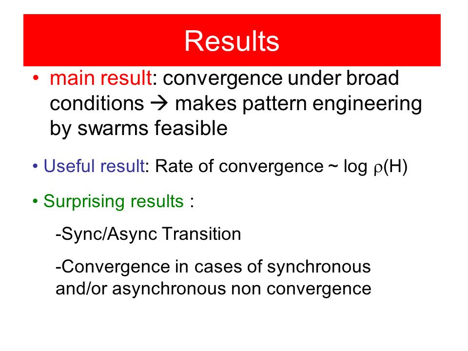 Results main result: convergence under broad conditions makes pattern engineering by swarms feasible Useful result: Rate of convergence ~ log (H) Surprising results : -Sync/Async Transition -Convergence in cases of synchronous and/or asynchronous non convergence
