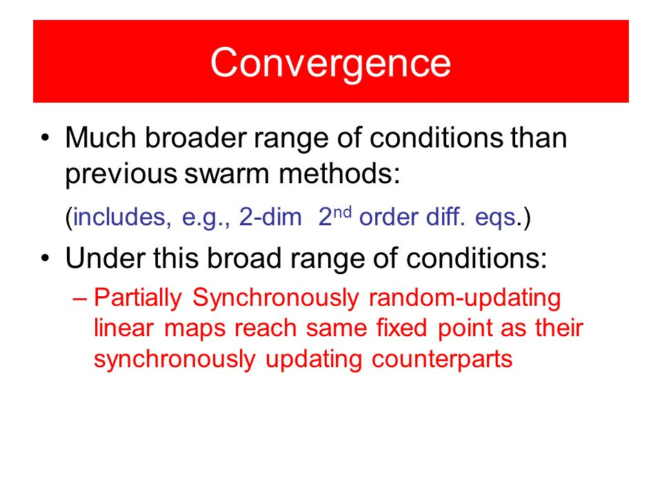 Convergence Much broader range of conditions than previous swarm methods: (includes, e.g., 2-dim 2 nd order diff.